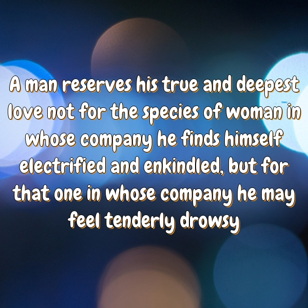 A man reserves his true and deepest love not for the species of woman in whose company he finds himself electrified and enkindled, but for that one in whose company he may feel tenderly drowsy
