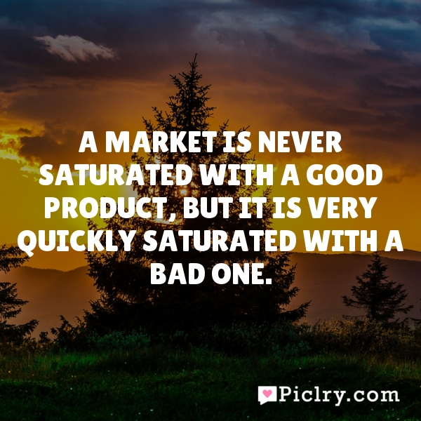 A market is never saturated with a good product, but it is very quickly saturated with a bad one.