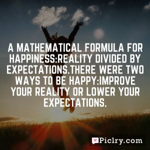 A mathematical formula for happiness:Reality divided by Expectations.There were two ways to be happy:improve your reality or lower your expectations.