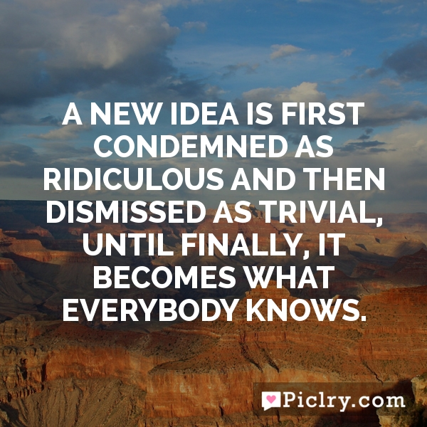 A new idea is first condemned as ridiculous and then dismissed as trivial, until finally, it becomes what everybody knows.