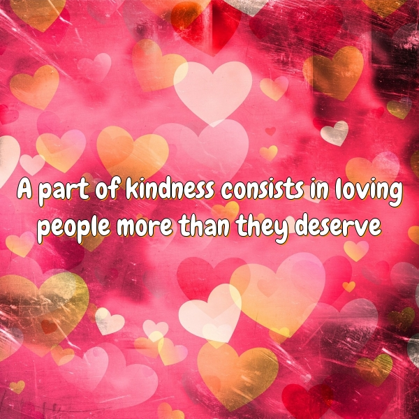 A part of kindness consists in loving people more than they deserve