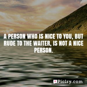 A person who is nice to you, but rude to the waiter, is not a nice person.