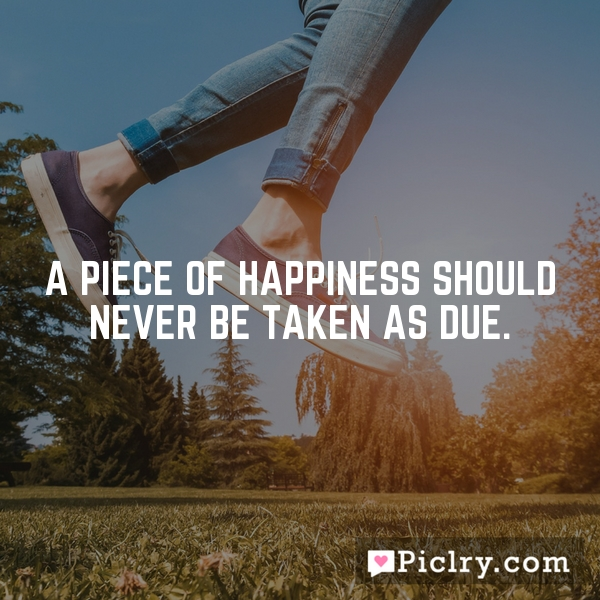A piece of happiness should never be taken as due.