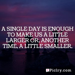 A single day is enough to make us a little larger or, another time, a little smaller.