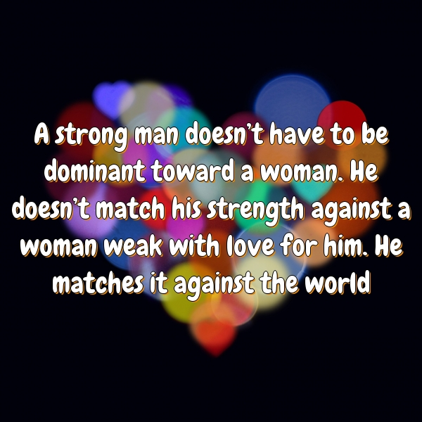 A strong man doesn't have to be dominant toward a woman. He doesn't match his strength against a woman weak with love for him. He matches it against the world