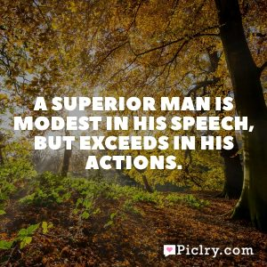 A superior man is modest in his speech, but exceeds in his actions.