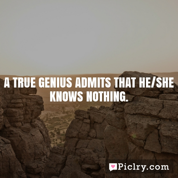 A true genius admits that he/she knows nothing.