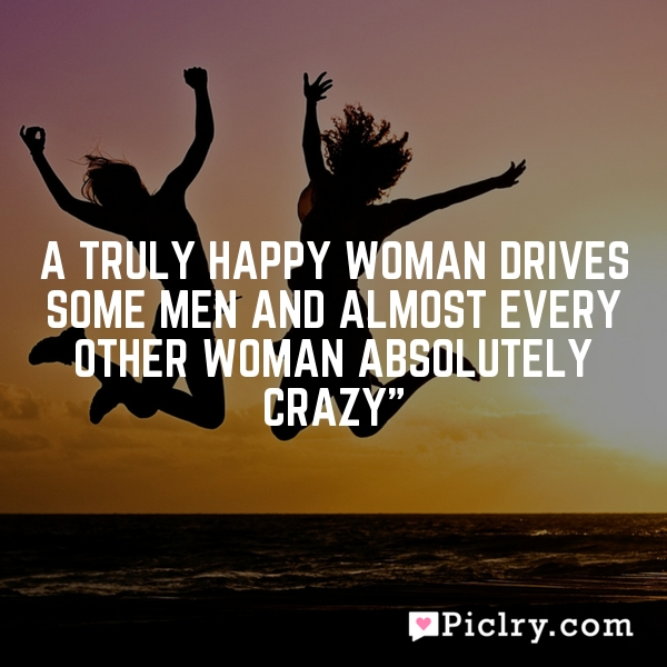 """A truly happy woman drives some men and almost every other woman absolutely crazy"""""""