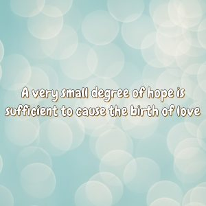 A very small degree of hope is sufficient to cause the birth of love.