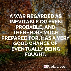 A war regarded as inevitable or even probable, and therefore much prepared for, has a very good chance of eventually being fought.