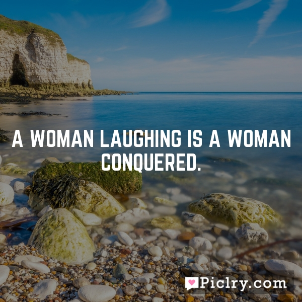 A woman laughing is a woman conquered.