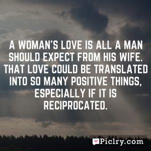 A woman's love is all a man should expect from his wife. That love could be translated into so many positive things, especially if it is reciprocated.