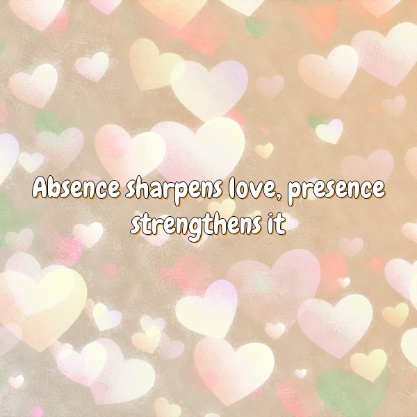 Absence sharpens love, presence strengthens it