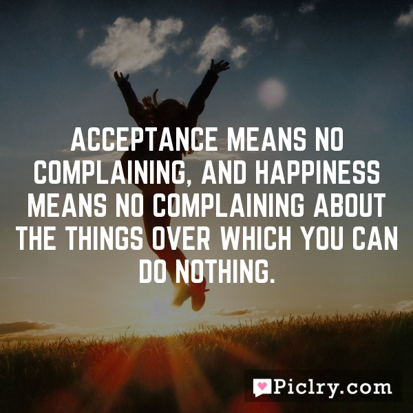 Acceptance means no complaining, and happiness means no complaining about the things over which you can do nothing.