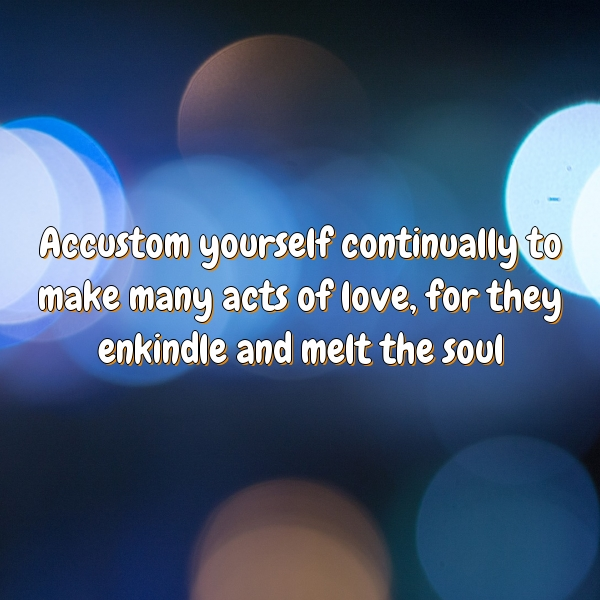 Accustom yourself continually to make many acts of love, for they enkindle and melt the soul