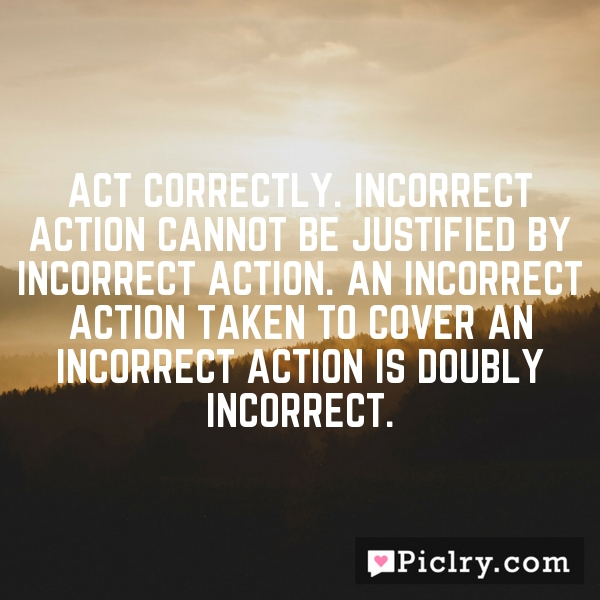 Act correctly. Incorrect action cannot be justified by incorrect action. An incorrect action taken to cover an incorrect action is doubly incorrect.