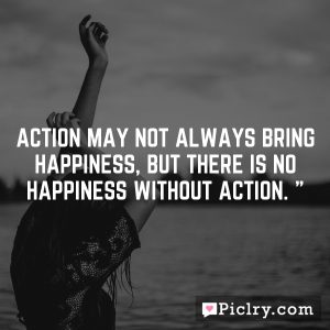 Action may not always bring happiness, but there is no happiness without action. ""