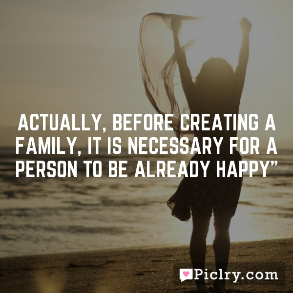 Actually, before creating a family, it is necessary for a person to be already happy""