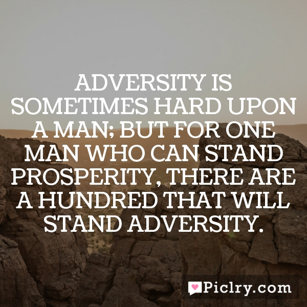 Adversity is sometimes hard upon a man; but for one man who can stand prosperity, there are a hundred that will stand adversity.