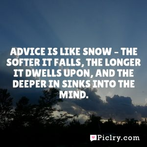 Advice is like snow – the softer it falls, the longer it dwells upon, and the deeper in sinks into the mind.