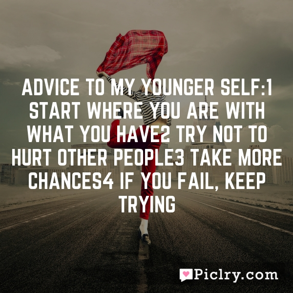 Advice to my younger self:1 Start where you are with what you have2 Try not to hurt other people3 Take more chances4 If you fail, keep trying