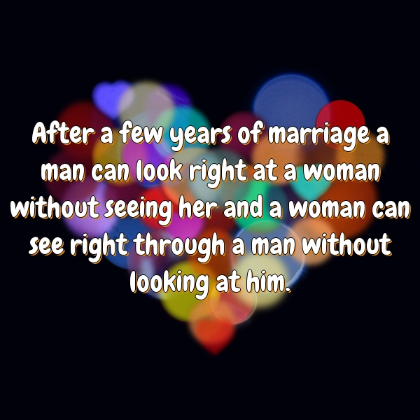 After a few years of marriage a man can look right at a woman without seeing her and a woman can see right through a man without looking at him.