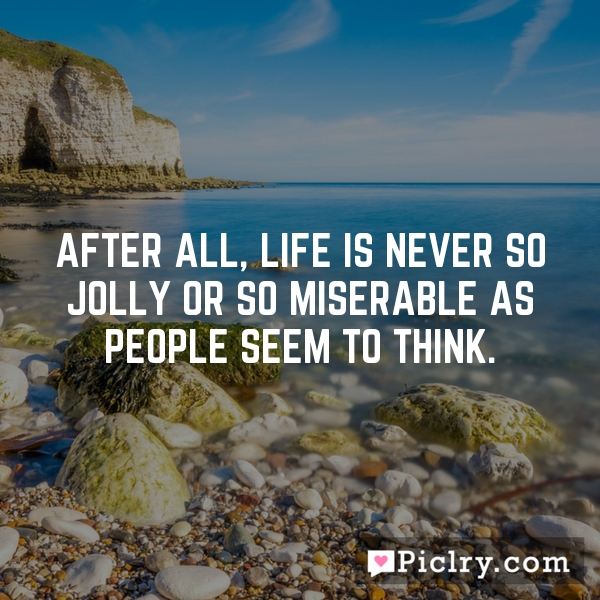 After all, life is never so jolly or so miserable as people seem to think.