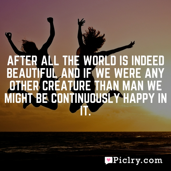 After all the world is indeed beautiful and if we were any other creature than man we might be continuously happy in it.