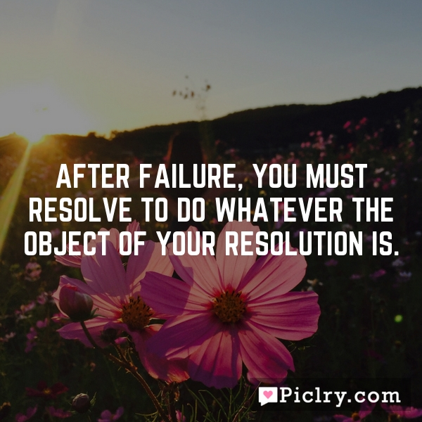 After failure, You must resolve to do whatever the object of your resolution is.
