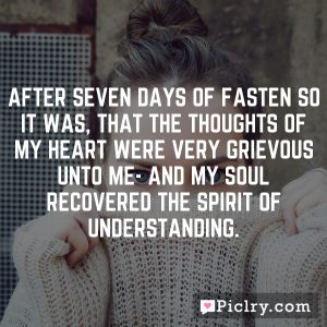 After seven days of fasten so it was, that the thoughts of my heart were very grievous unto me- and my soul recovered the spirit of understanding.
