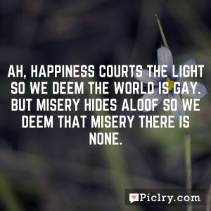 Ah, happiness courts the light so we deem the world is gay. But misery hides aloof so we deem that misery there is none.