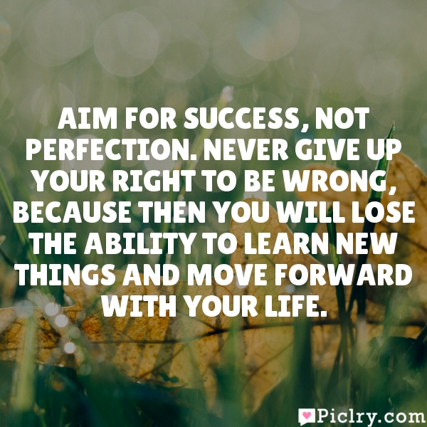 Aim for success, not perfection. Never give up your right to be wrong, because then you will lose the ability to learn new things and move forward with your life.