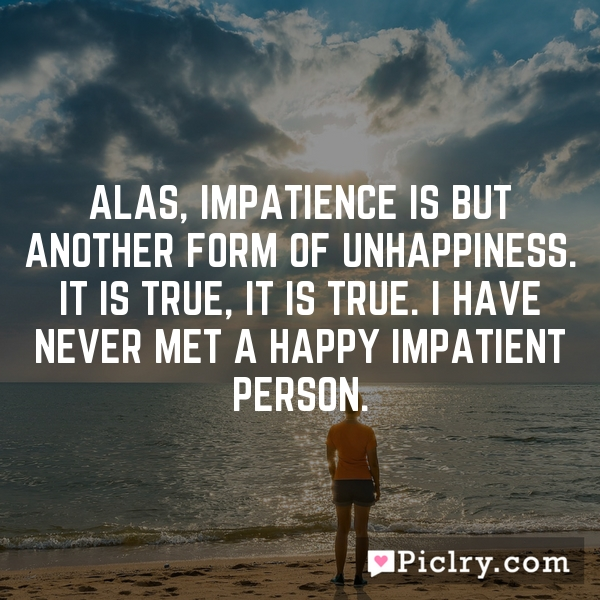 Alas, impatience is but another form of unhappiness. It is true, it is true. I have never met a happy impatient person.