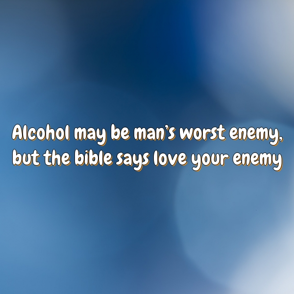 Alcohol may be man's worst enemy, but the bible says love your enemy