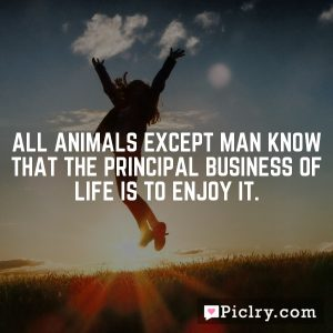 All animals except man know that the principal business of life is to enjoy it.