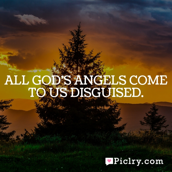All God's angels come to us disguised.