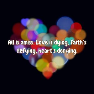 All is amiss. Love is dying, faith's defying, heart's denying.