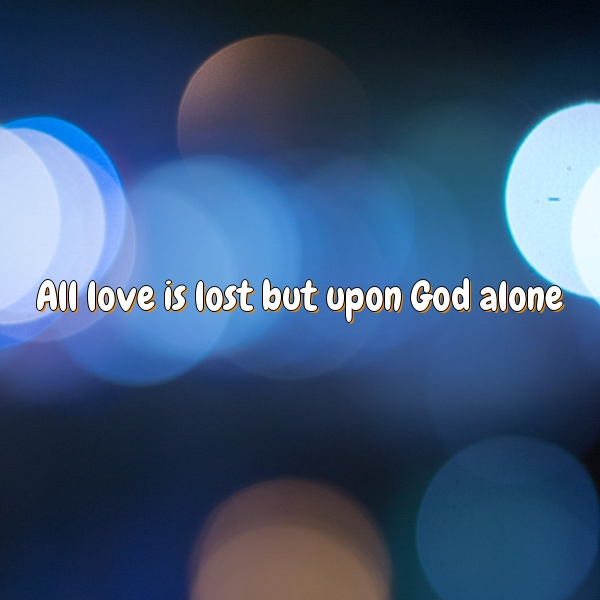 All love is lost but upon God alone