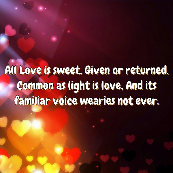 All Love is sweet. Given or returned. Common as light is love, And its familiar voice wearies not ever.