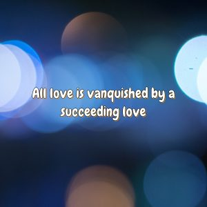 All love is vanquished by a succeeding love