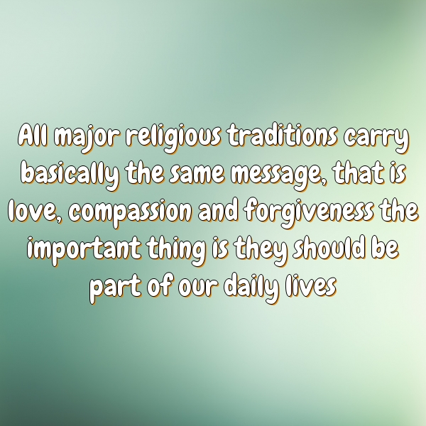All major religious traditions carry basically the same message, that is love, compassion and forgiveness the important thing is they should be part of our daily lives