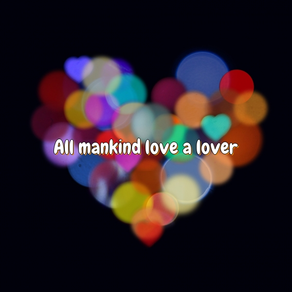 All mankind love a lover.