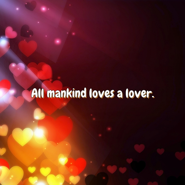 All mankind loves a lover.