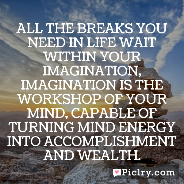 All the breaks you need in life wait within your imagination, Imagination is the workshop of your mind, capable of turning mind energy into accomplishment and wealth.