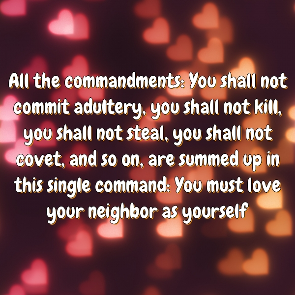 All the commandments: You shall not commit adultery, you shall not kill, you shall not steal, you shall not covet, and so on, are summed up in this single command: You must love your neighbor as yourself