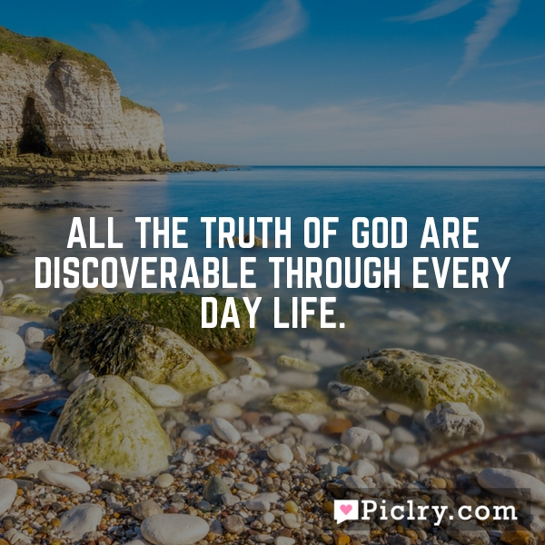 All the truth of God are discoverable through every day life.
