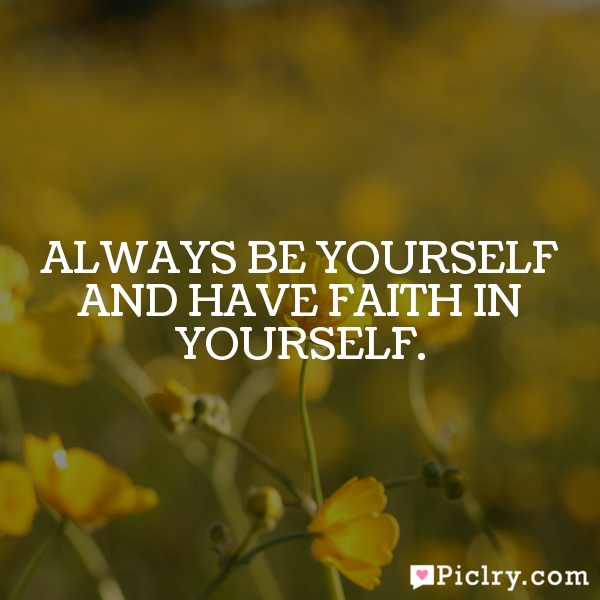 Always be yourself and have faith in yourself.