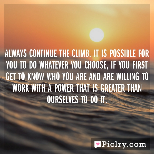 Always continue the climb. It is possible for you to do whatever you choose, if you first get to know who you are and are willing to work with a power that is greater than ourselves to do it.