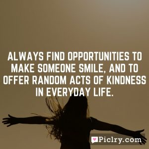 Always find opportunities to make someone smile, and to offer random acts of kindness in everyday life.
