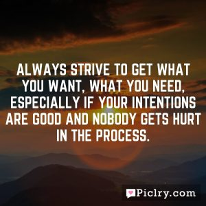 Always strive to get what you want, what you need, especially if your intentions are good and nobody gets hurt in the process.